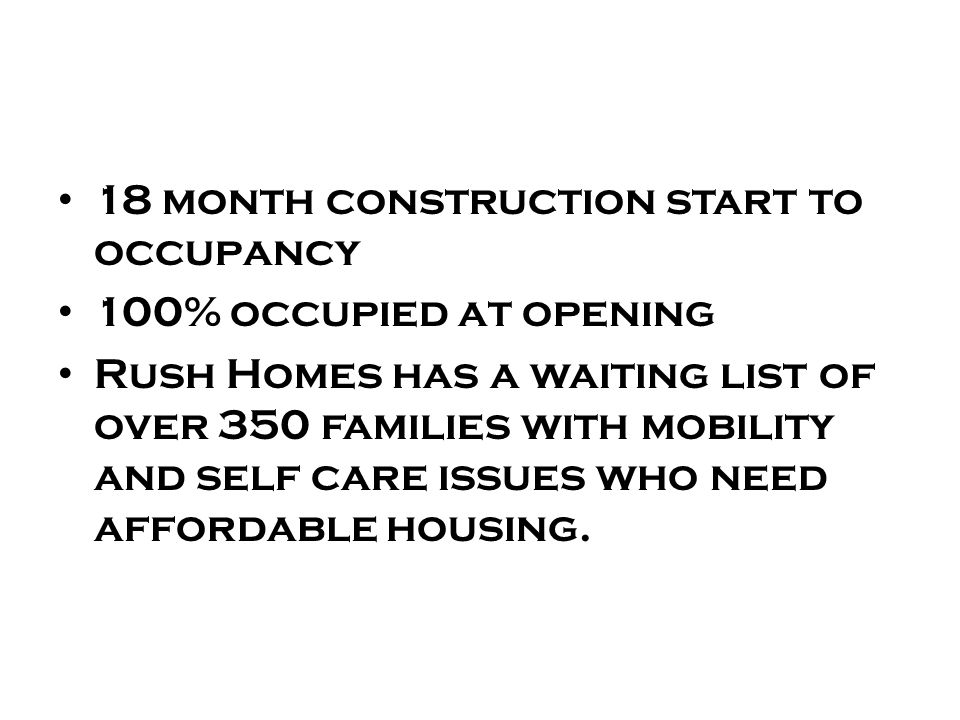 18 month construction start to occupancy 100% occupied at opening Rush Homes has a waiting list of over 350 families with mobility and self care issues who need affordable housing.