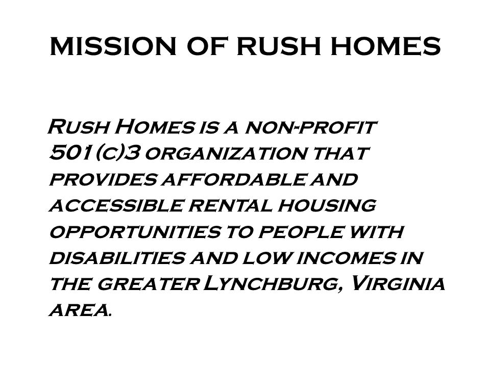 MISSION OF RUSH HOMES Rush Homes is a non-profit 501(c)3 organization that provides affordable and accessible rental housing opportunities to people with disabilities and low incomes in the greater Lynchburg, Virginia area.