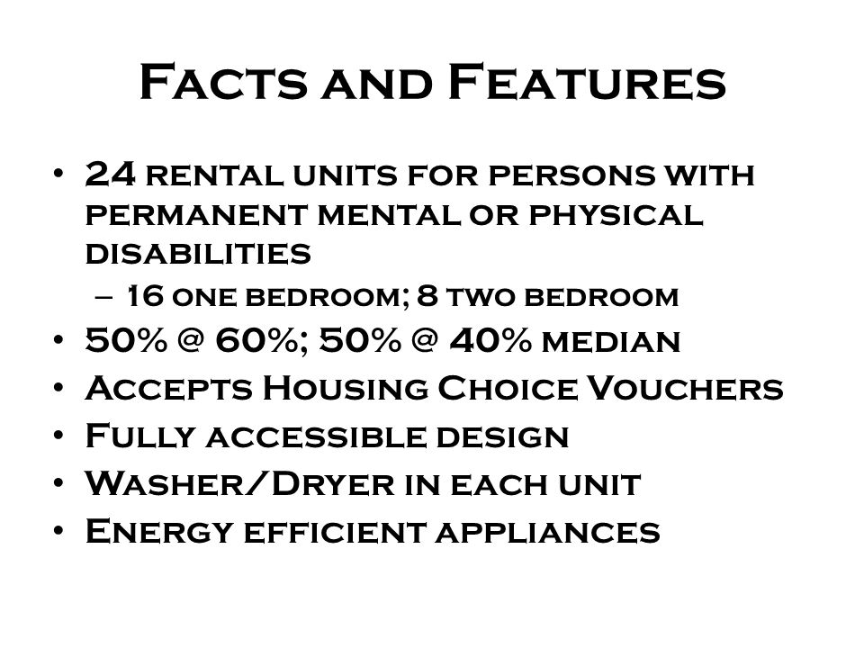 Facts and Features 24 rental units for persons with permanent mental or physical disabilities – 16 one bedroom; 8 two bedroom 50% @ 60%; 50% @ 40% median Accepts Housing Choice Vouchers Fully accessible design Washer/Dryer in each unit Energy efficient appliances