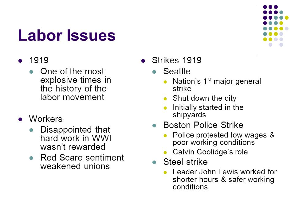 Labor Issues 1919 One of the most explosive times in the history of the labor movement Workers Disappointed that hard work in WWI wasn't rewarded Red Scare sentiment weakened unions Strikes 1919 Seattle Nation's 1 st major general strike Shut down the city Initially started in the shipyards Boston Police Strike Police protested low wages & poor working conditions Calvin Coolidge's role Steel strike Leader John Lewis worked for shorter hours & safer working conditions