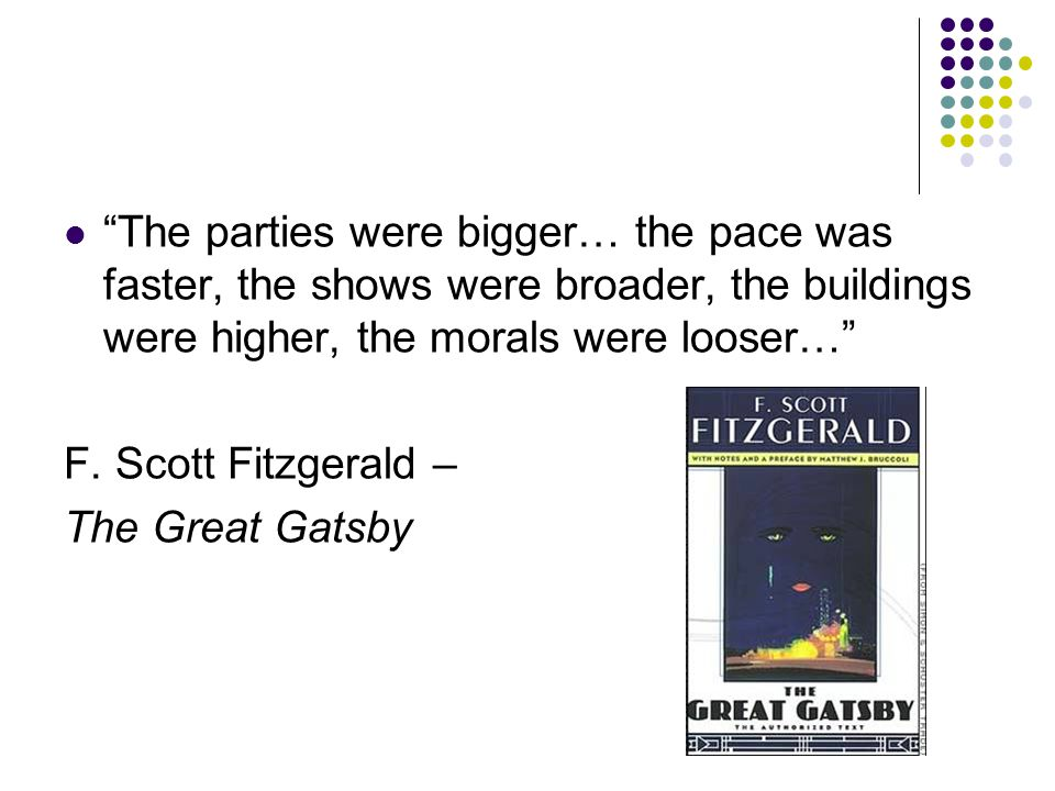 The parties were bigger… the pace was faster, the shows were broader, the buildings were higher, the morals were looser… F.