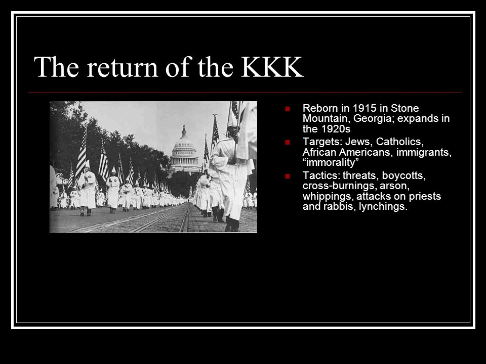 "The return of the KKK Reborn in 1915 in Stone Mountain, Georgia; expands in the 1920s Targets: Jews, Catholics, African Americans, immigrants, ""immora"