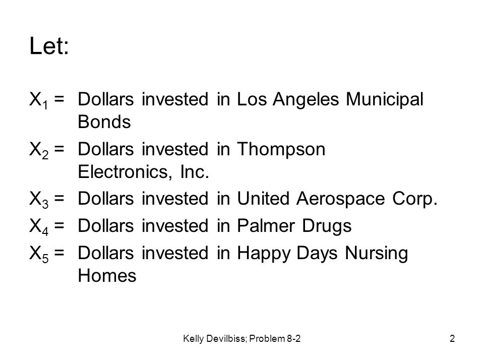 Kelly Devilbiss; Problem 8-22 Let: X 1 = Dollars invested in Los Angeles Municipal Bonds X 2 =Dollars invested in Thompson Electronics, Inc. X 3 = Dol