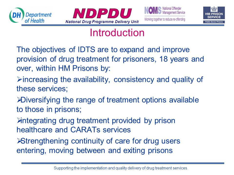 National Drug Programme Delivery Unit Supporting the implementation and quality delivery of drug treatment services. Introduction The objectives of ID