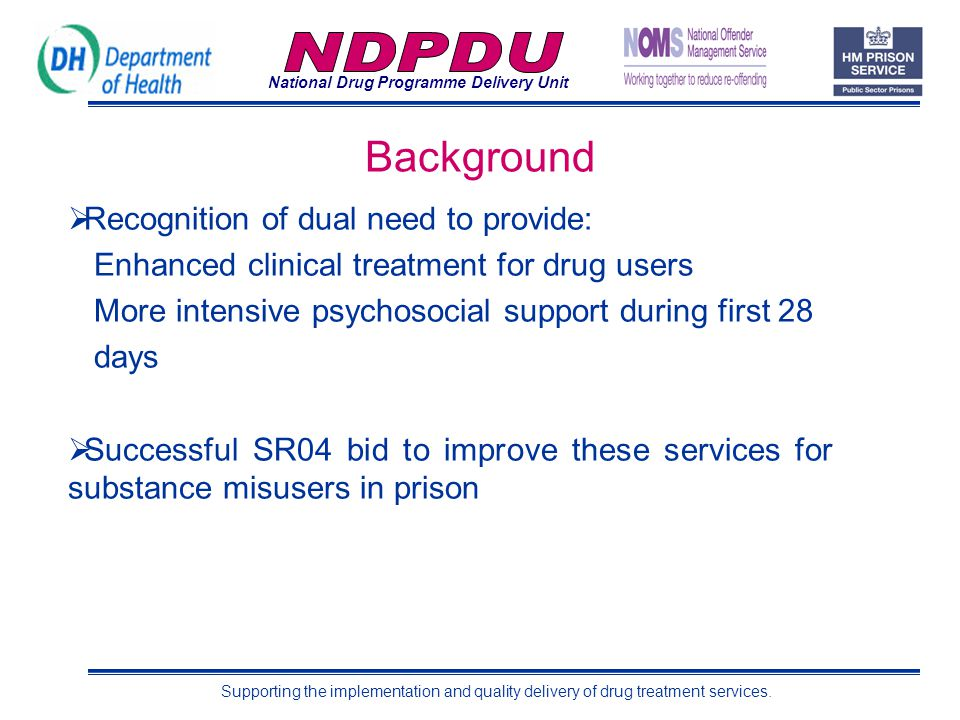 National Drug Programme Delivery Unit Supporting the implementation and quality delivery of drug treatment services. Background  Recognition of dual