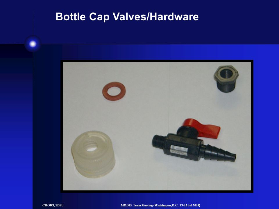 CHORS, SDSUMODIS Team Meeting (Washington, D.C., 13-15 Jul 2004) Bottle Cap Valves/Hardware