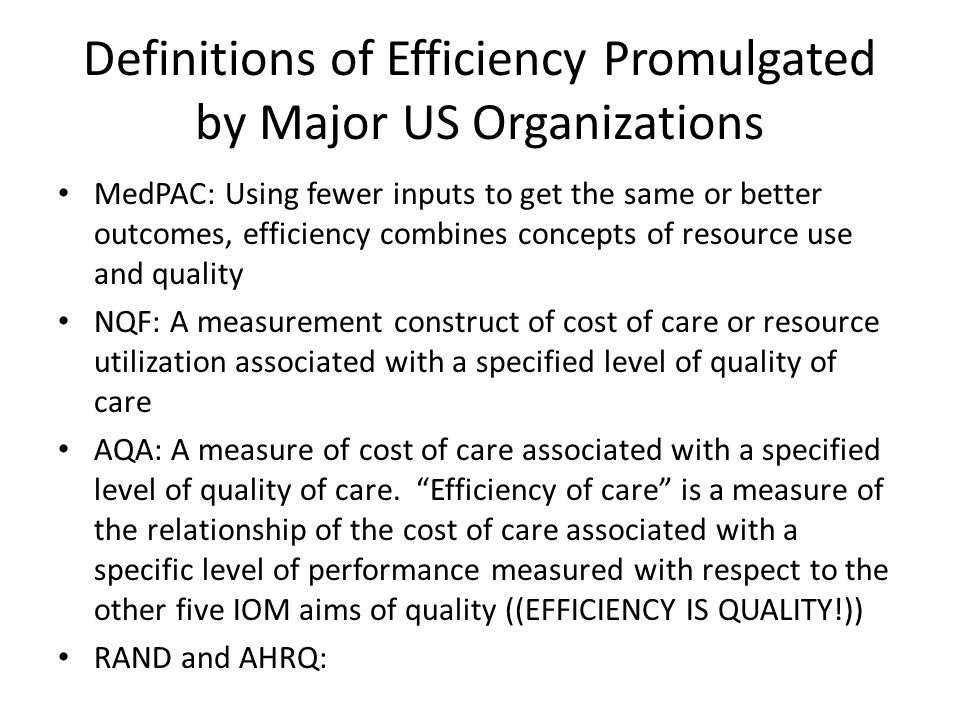 Definitions of Efficiency Promulgated by Major US Organizations MedPAC: Using fewer inputs to get the same or better outcomes, efficiency combines con
