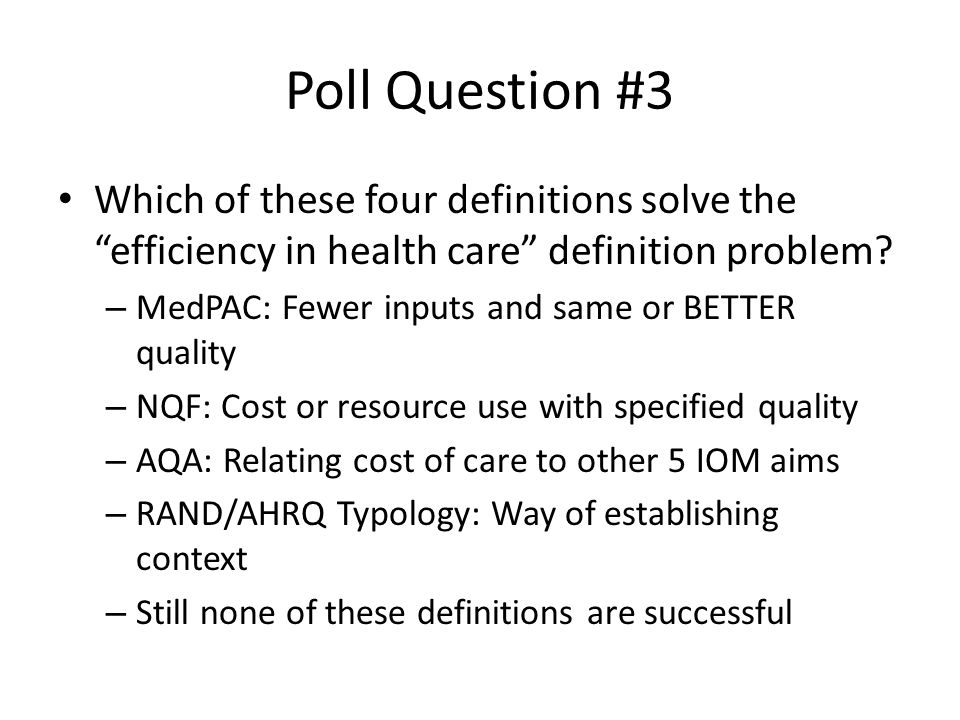 "Poll Question #3 Which of these four definitions solve the ""efficiency in health care"" definition problem? – MedPAC: Fewer inputs and same or BETTER q"