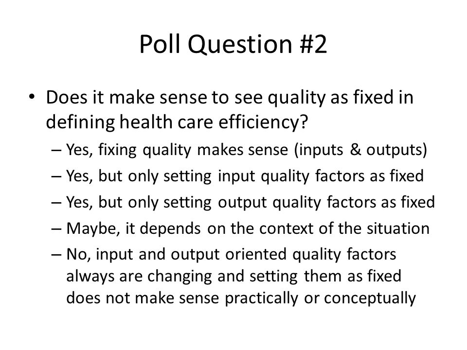 Poll Question #2 Does it make sense to see quality as fixed in defining health care efficiency? – Yes, fixing quality makes sense (inputs & outputs) –
