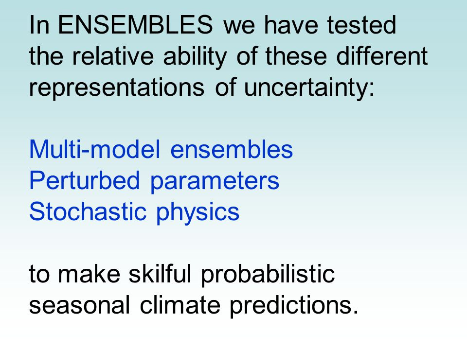 In ENSEMBLES we have tested the relative ability of these different representations of uncertainty: Multi-model ensembles Perturbed parameters Stochas