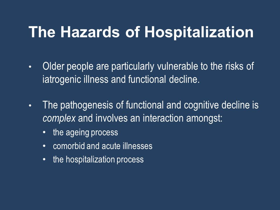 The Hazards of Hospitalization Older people are particularly vulnerable to the risks of iatrogenic illness and functional decline.