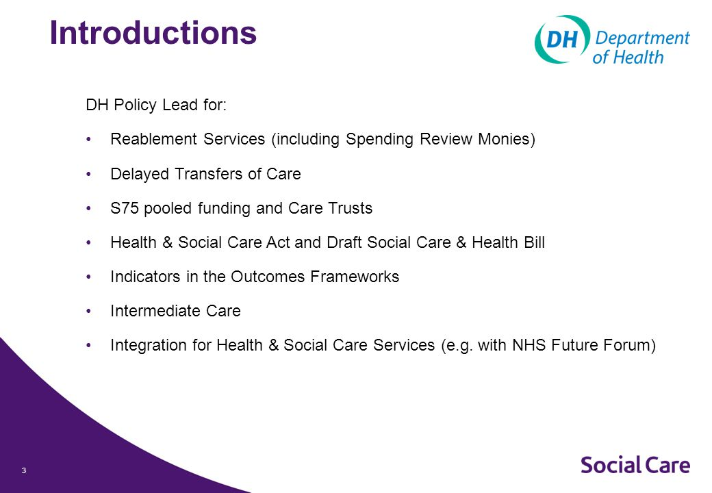 3 Introductions DH Policy Lead for: Reablement Services (including Spending Review Monies) Delayed Transfers of Care S75 pooled funding and Care Trusts Health & Social Care Act and Draft Social Care & Health Bill Indicators in the Outcomes Frameworks Intermediate Care Integration for Health & Social Care Services (e.g.