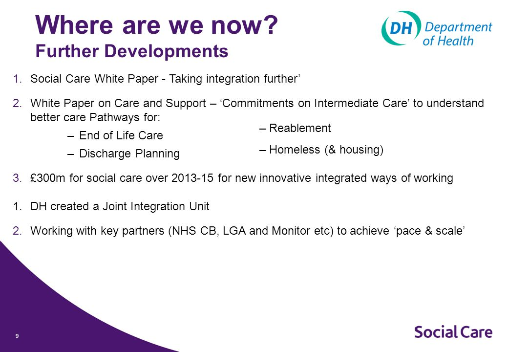 9 1.Social Care White Paper - Taking integration further' 2.White Paper on Care and Support – 'Commitments on Intermediate Care' to understand better care Pathways for: –End of Life Care –Discharge Planning 3.£300m for social care over 2013-15 for new innovative integrated ways of working 1.DH created a Joint Integration Unit 2.Working with key partners (NHS CB, LGA and Monitor etc) to achieve 'pace & scale' – Reablement – Homeless (& housing) Where are we now.
