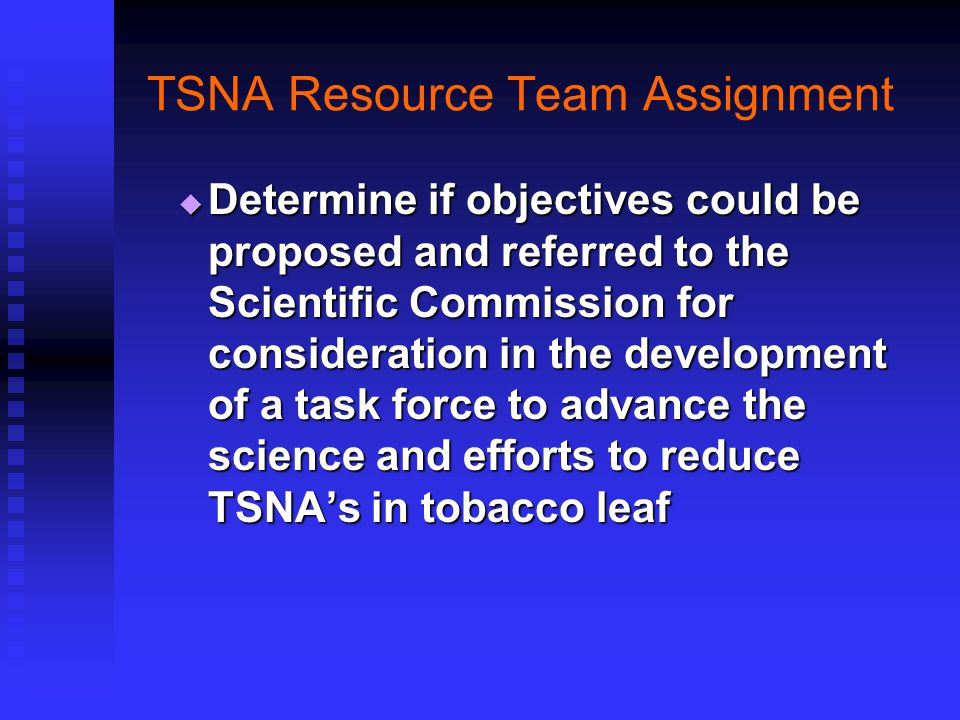 TSNA Resource Team Assignment  Determine if objectives could be proposed and referred to the Scientific Commission for consideration in the development of a task force to advance the science and efforts to reduce TSNA's in tobacco leaf