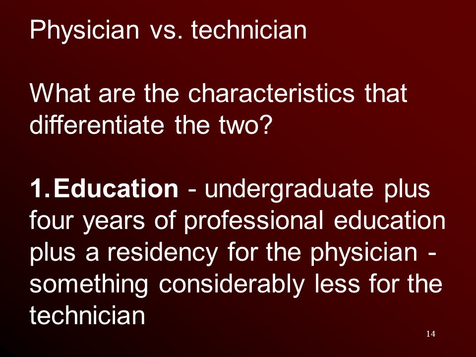 14 Physician vs. technician What are the characteristics that differentiate the two.