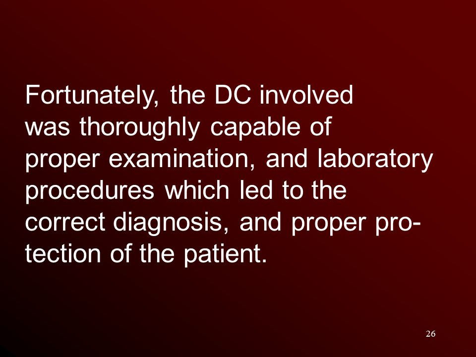 26 Fortunately, the DC involved was thoroughly capable of proper examination, and laboratory procedures which led to the correct diagnosis, and proper pro- tection of the patient.