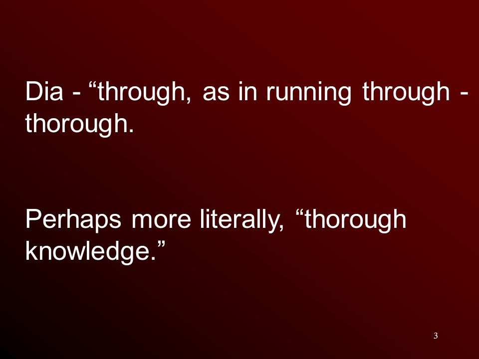 3 Dia - through, as in running through - thorough. Perhaps more literally, thorough knowledge.