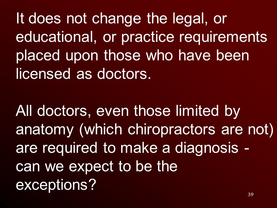 39 It does not change the legal, or educational, or practice requirements placed upon those who have been licensed as doctors.