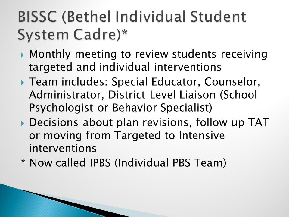  Monthly meeting to review students receiving targeted and individual interventions  Team includes: Special Educator, Counselor, Administrator, District Level Liaison (School Psychologist or Behavior Specialist)  Decisions about plan revisions, follow up TAT or moving from Targeted to Intensive interventions * Now called IPBS (Individual PBS Team)