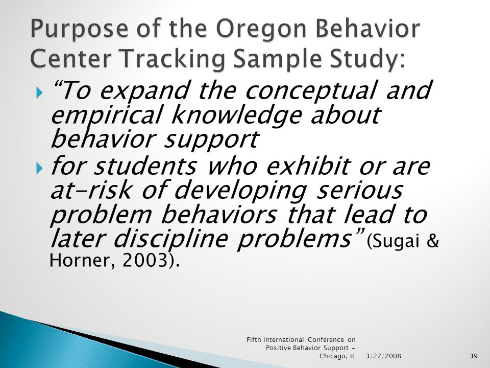 3/27/2008 Fifth International Conference on Positive Behavior Support - Chicago, IL39  To expand the conceptual and empirical knowledge about behavior support  for students who exhibit or are at-risk of developing serious problem behaviors that lead to later discipline problems (Sugai & Horner, 2003).