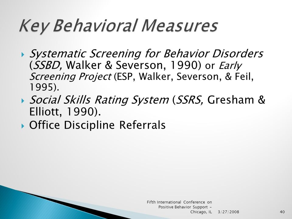 3/27/2008 Fifth International Conference on Positive Behavior Support - Chicago, IL40  Systematic Screening for Behavior Disorders (SSBD, Walker & Severson, 1990) or Early Screening Project (ESP, Walker, Severson, & Feil, 1995).