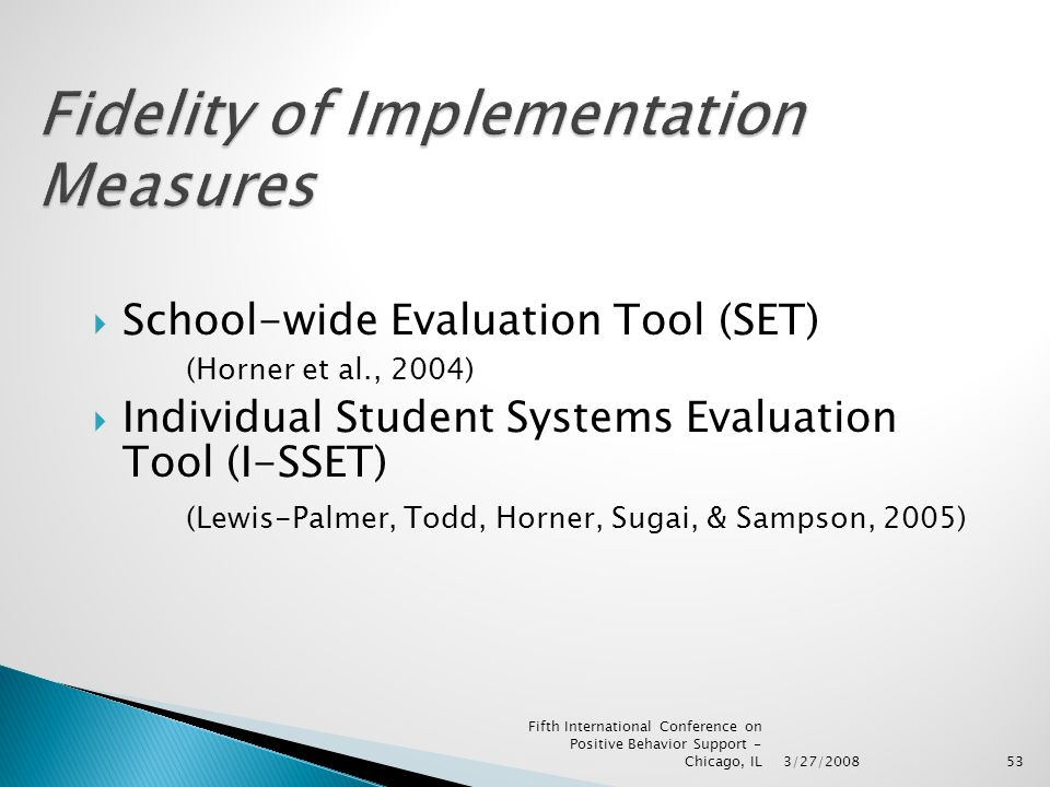 53  School-wide Evaluation Tool (SET) (Horner et al., 2004)  Individual Student Systems Evaluation Tool (I-SSET) (Lewis-Palmer, Todd, Horner, Sugai, & Sampson, 2005) 3/27/2008 Fifth International Conference on Positive Behavior Support - Chicago, IL