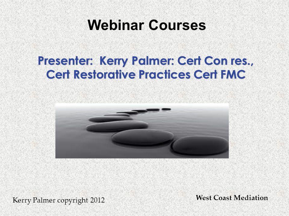 Kerry Palmer copyright 2012 Presenter: Kerry Palmer: Cert Con res., Cert Restorative Practices Cert FMC West Coast Mediation Webinar Courses