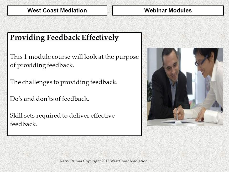 Copyright 201010 Kerry Palmer Copyright 2012 West Coast Mediation Providing Feedback Effectively This 1 module course will look at the purpose of providing feedback.