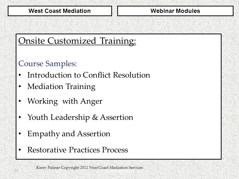 Copyright 201015 Kerry Palmer Copyright 2012 West Coast Mediation Services Onsite Customized Training: Course Samples: Introduction to Conflict Resolution Mediation Training Working with Anger Youth Leadership & Assertion Empathy and Assertion Restorative Practices Process West Coast MediationWebinar Modules