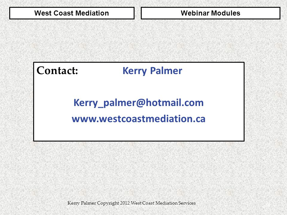 Contact: Kerry Palmer Kerry_palmer@hotmail.com www.westcoastmediation.ca 16Copyright 2010 Kerry Palmer Copyright 2012 West Coast Mediation Services West Coast MediationWebinar Modules