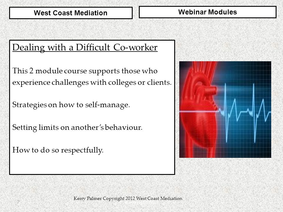 Copyright 20107 Kerry Palmer Copyright 2012 West Coast Mediation Dealing with a Difficult Co-worker This 2 module course supports those who experience challenges with colleges or clients.
