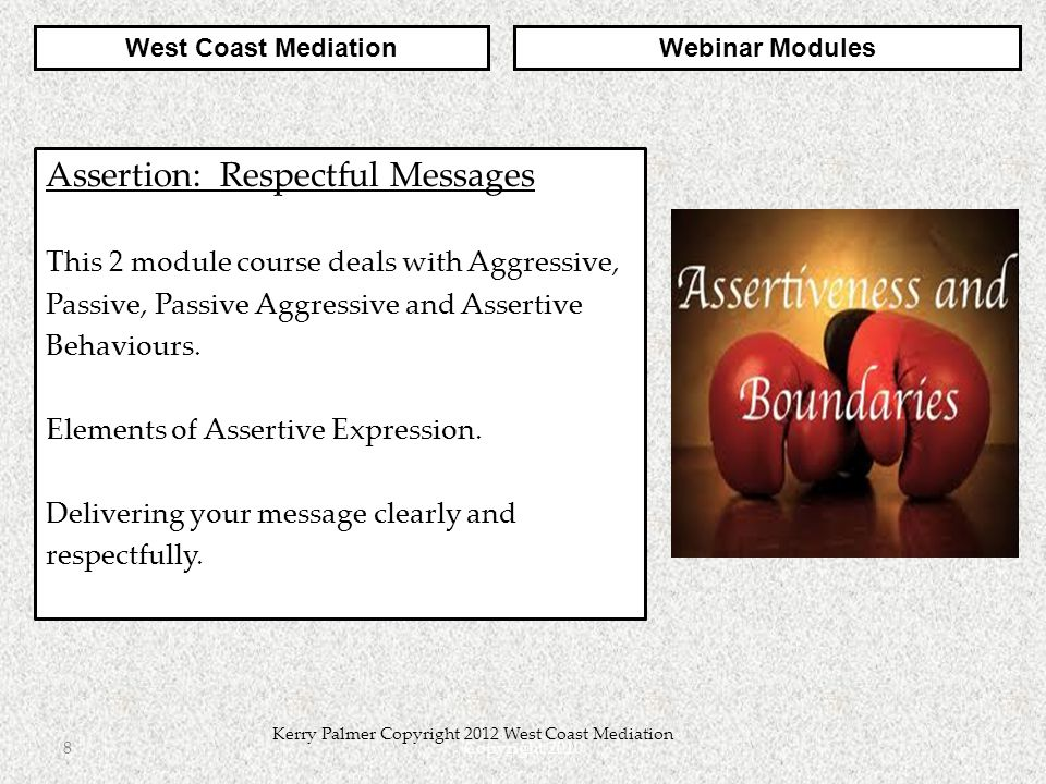 Copyright 20108 Kerry Palmer Copyright 2012 West Coast Mediation Assertion: Respectful Messages This 2 module course deals with Aggressive, Passive, Passive Aggressive and Assertive Behaviours.