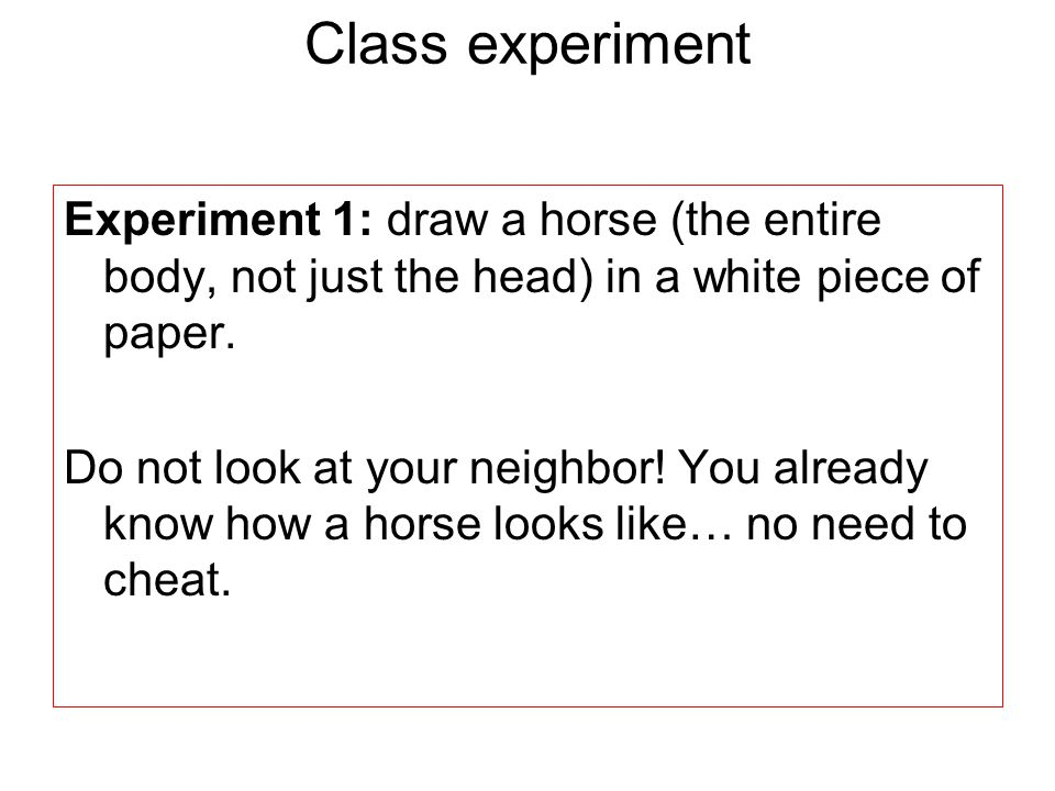 Experiment 1: draw a horse (the entire body, not just the head) in a white piece of paper.