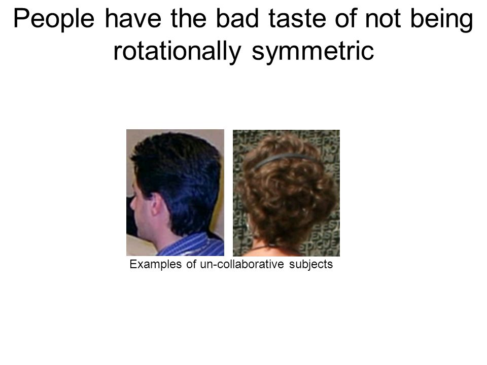 People have the bad taste of not being rotationally symmetric Examples of un-collaborative subjects