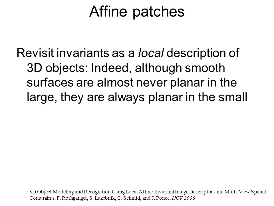 Affine patches Revisit invariants as a local description of 3D objects: Indeed, although smooth surfaces are almost never planar in the large, they are always planar in the small 3D Object Modeling and Recognition Using Local Affine-Invariant Image Descriptors and Multi-View Spatial Constraints.