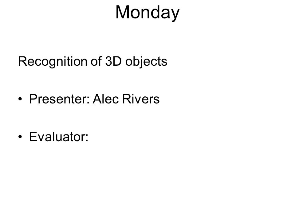 Monday Recognition of 3D objects Presenter: Alec Rivers Evaluator: