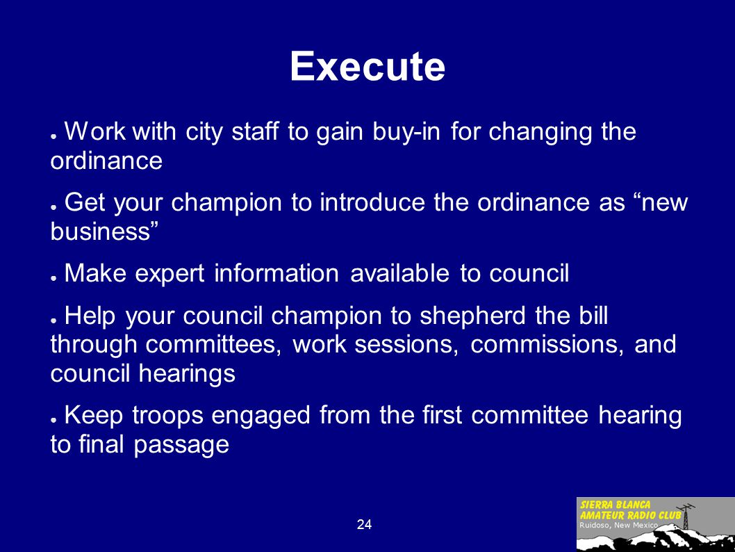 24 Execute ● Work with city staff to gain buy-in for changing the ordinance ● Get your champion to introduce the ordinance as new business ● Make expert information available to council ● Help your council champion to shepherd the bill through committees, work sessions, commissions, and council hearings ● Keep troops engaged from the first committee hearing to final passage