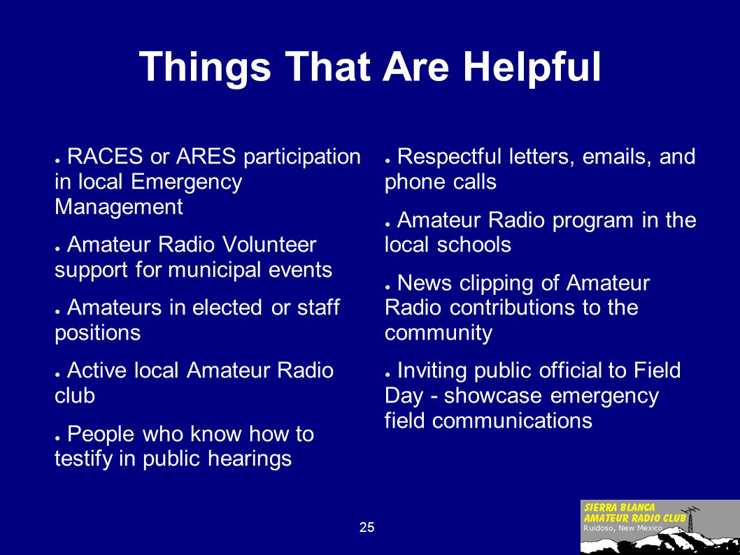 25 Things That Are Helpful ● RACES or ARES participation in local Emergency Management ● Amateur Radio Volunteer support for municipal events ● Amateurs in elected or staff positions ● Active local Amateur Radio club ● People who know how to testify in public hearings ● Respectful letters, emails, and phone calls ● Amateur Radio program in the local schools ● News clipping of Amateur Radio contributions to the community ● Inviting public official to Field Day - showcase emergency field communications