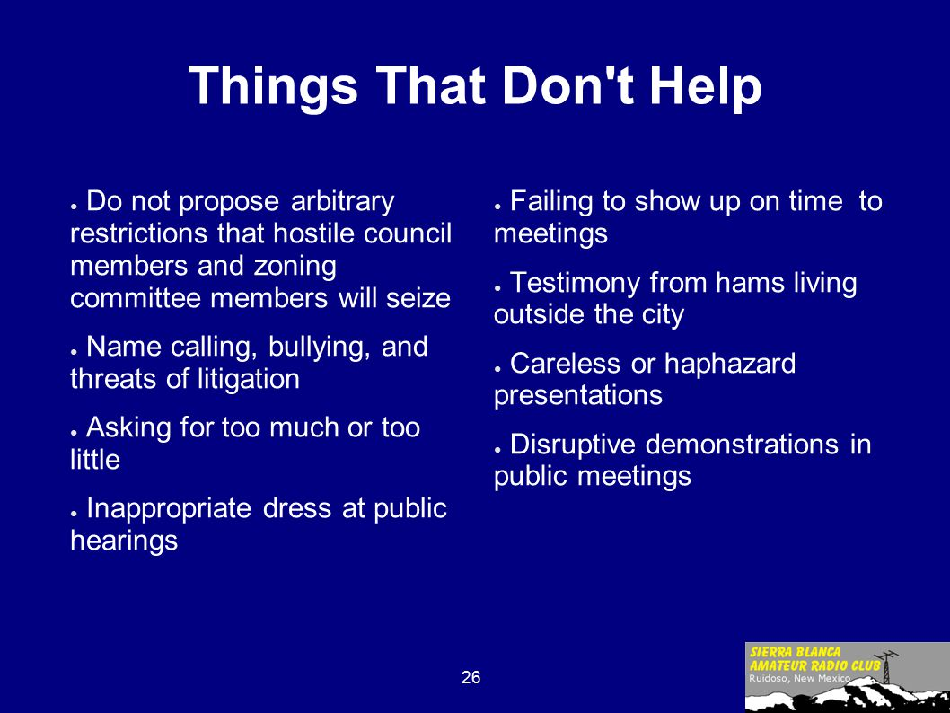 26 Things That Don t Help ● Do not propose arbitrary restrictions that hostile council members and zoning committee members will seize ● Name calling, bullying, and threats of litigation ● Asking for too much or too little ● Inappropriate dress at public hearings ● Failing to show up on time to meetings ● Testimony from hams living outside the city ● Careless or haphazard presentations ● Disruptive demonstrations in public meetings
