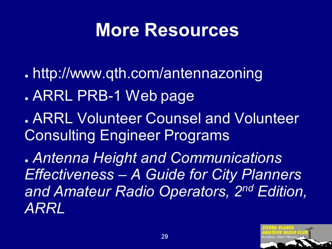 29 More Resources ● http://www.qth.com/antennazoning ● ARRL PRB-1 Web page ● ARRL Volunteer Counsel and Volunteer Consulting Engineer Programs ● Antenna Height and Communications Effectiveness – A Guide for City Planners and Amateur Radio Operators, 2 nd Edition, ARRL