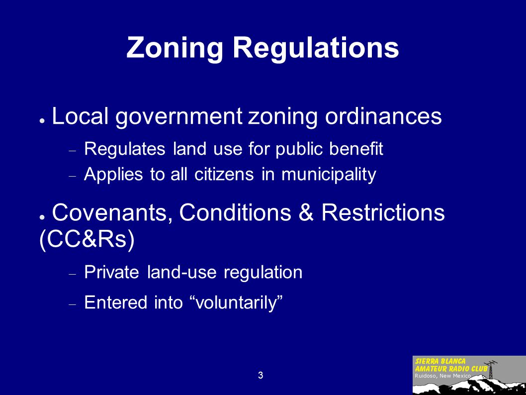 3 Zoning Regulations ● Local government zoning ordinances  Regulates land use for public benefit  Applies to all citizens in municipality ● Covenants, Conditions & Restrictions (CC&Rs)  Private land-use regulation  Entered into voluntarily