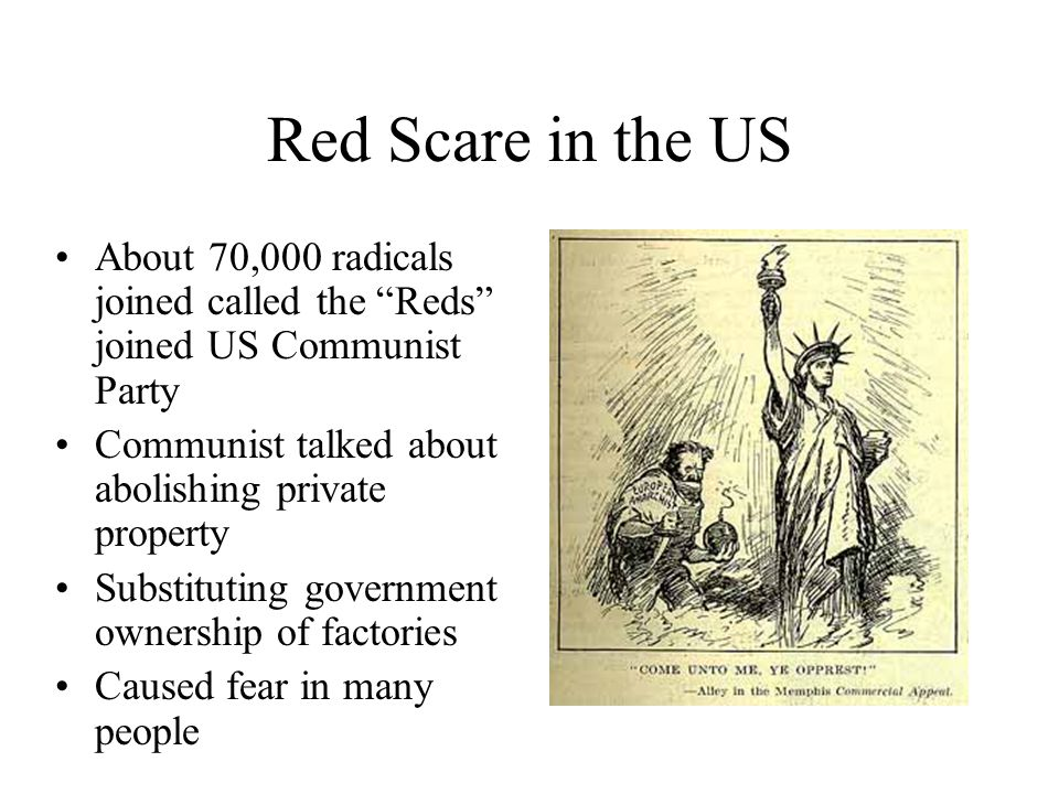 Red Scare in the US About 70,000 radicals joined called the Reds joined US Communist Party Communist talked about abolishing private property Substituting government ownership of factories Caused fear in many people