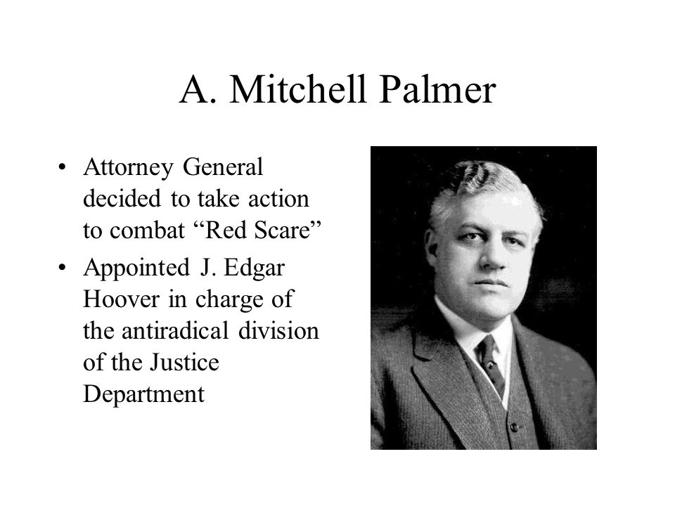 A. Mitchell Palmer Attorney General decided to take action to combat Red Scare Appointed J.