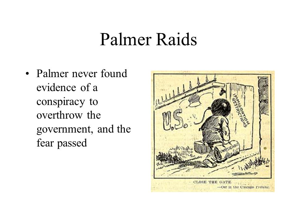 Palmer Raids Palmer never found evidence of a conspiracy to overthrow the government, and the fear passed