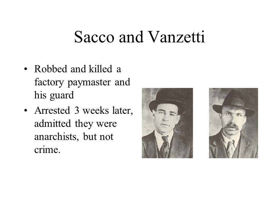 Sacco and Vanzetti Robbed and killed a factory paymaster and his guard Arrested 3 weeks later, admitted they were anarchists, but not crime.