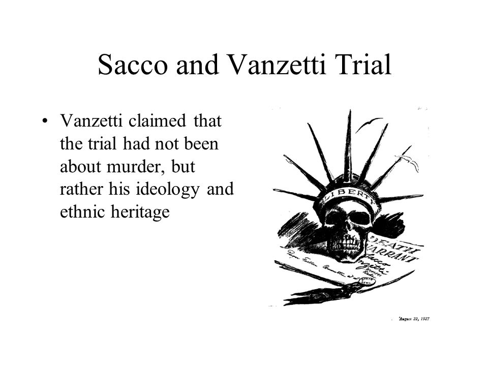 Sacco and Vanzetti Trial Vanzetti claimed that the trial had not been about murder, but rather his ideology and ethnic heritage