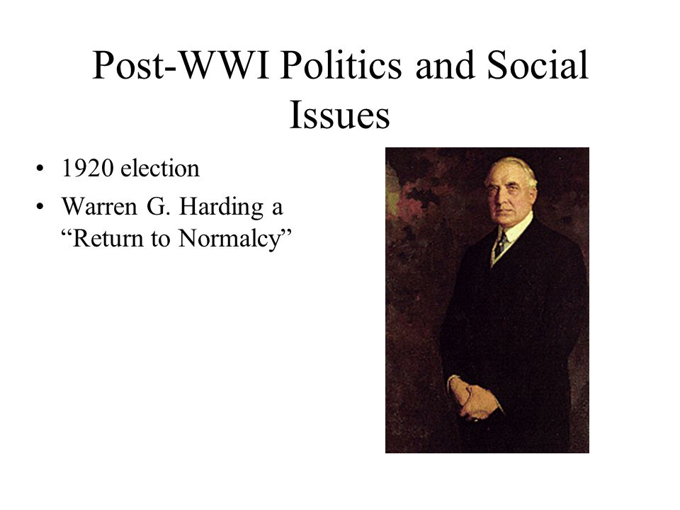 Post-WWI Politics and Social Issues 1920 election Warren G. Harding a Return to Normalcy