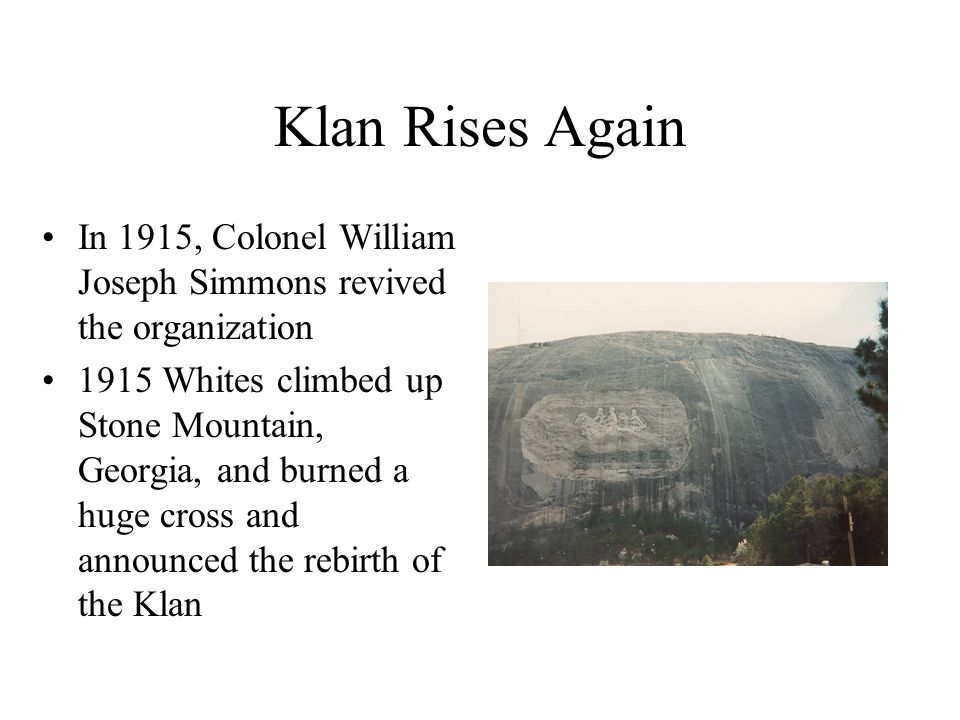 Klan Rises Again In 1915, Colonel William Joseph Simmons revived the organization 1915 Whites climbed up Stone Mountain, Georgia, and burned a huge cross and announced the rebirth of the Klan