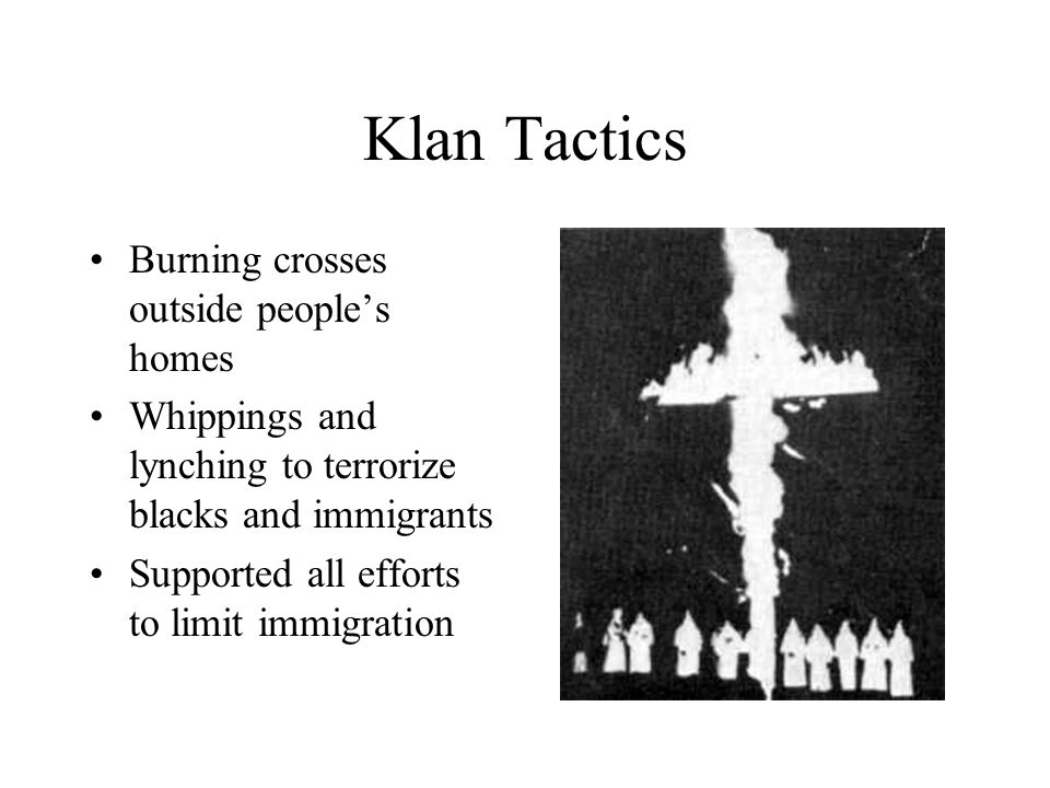 Klan Tactics Burning crosses outside people's homes Whippings and lynching to terrorize blacks and immigrants Supported all efforts to limit immigration