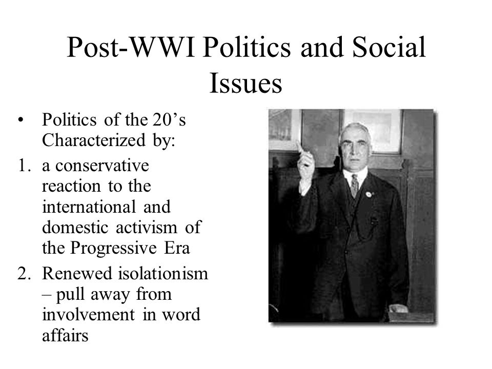 Post-WWI Politics and Social Issues Politics of the 20's Characterized by: 1.a conservative reaction to the international and domestic activism of the Progressive Era 2.Renewed isolationism – pull away from involvement in word affairs